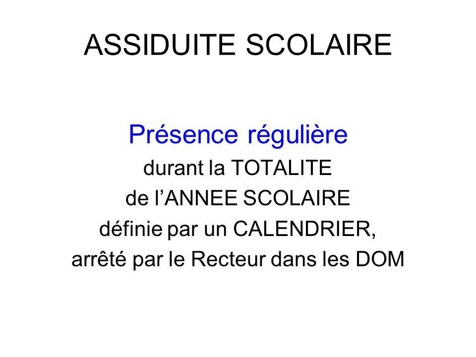 ASSIDUITE SCOLAIRE Présence régulière durant la TOTALITE de lANNEE SCOLAIRE définie par un CALENDRIER, arrêté par le Recteur dans les DOM