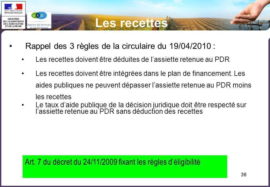 36 Les recettes Rappel des 3 règles de la circulaire du 19/04/2010 : Les recettes doivent être déduites de lassiette retenue au PDR Les recettes doive