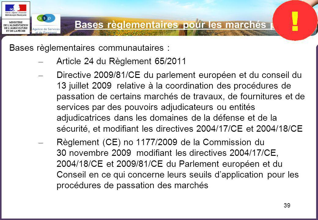 39 Bases règlementaires pour les marchés publics Bases règlementaires communautaires : – Article 24 du Règlement 65/2011 – Directive 2009/81/CE du par
