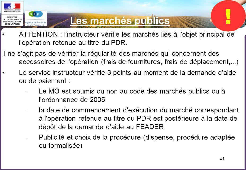 41 Les marchés publics ATTENTION : l'instructeur vérifie les marchés liés à l'objet principal de l'opération retenue au titre du PDR. Il ne s'agit pas