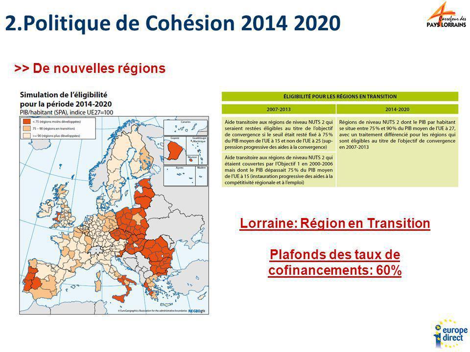 >> De nouvelles régions Lorraine: Région en Transition Plafonds des taux de cofinancements: 60% 2.Politique de Cohésion 2014 2020