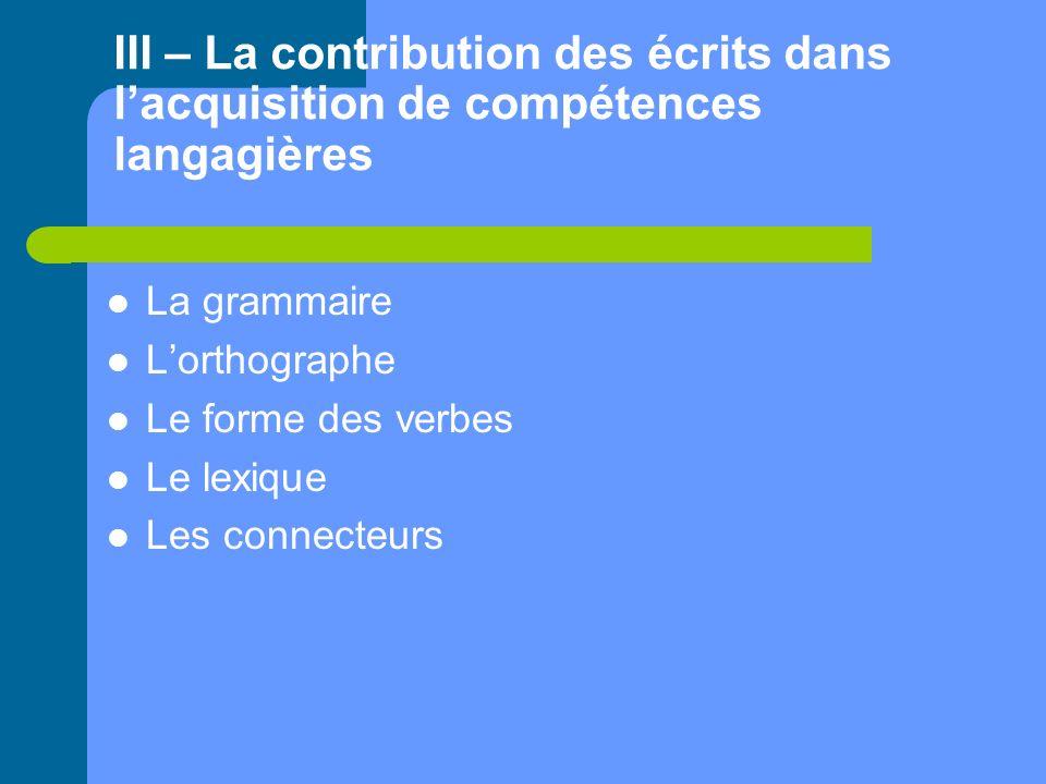 III – La contribution des écrits dans lacquisition de compétences langagières La grammaire Lorthographe Le forme des verbes Le lexique Les connecteurs