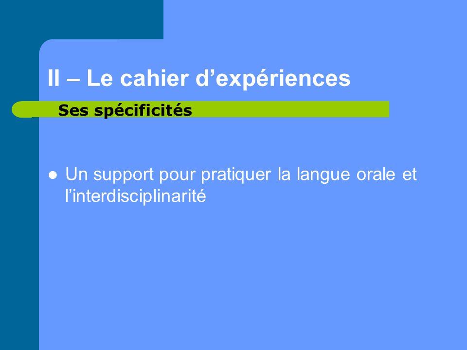 II – Le cahier dexpériences Un support pour pratiquer la langue orale et linterdisciplinarité Ses spécificités