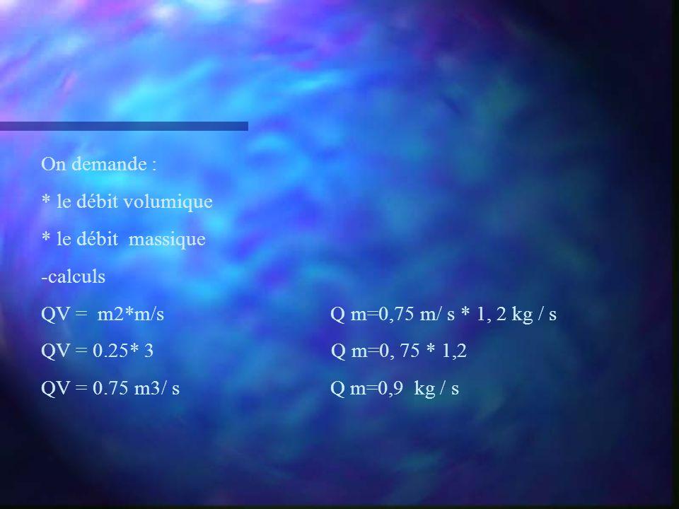 On demande : * le débit volumique * le débit massique -calculs QV = m2*m/s Q m=0,75 m/ s * 1, 2 kg / s QV = 0.25* 3 Q m=0, 75 * 1,2 QV = 0.75 m3/ s Q
