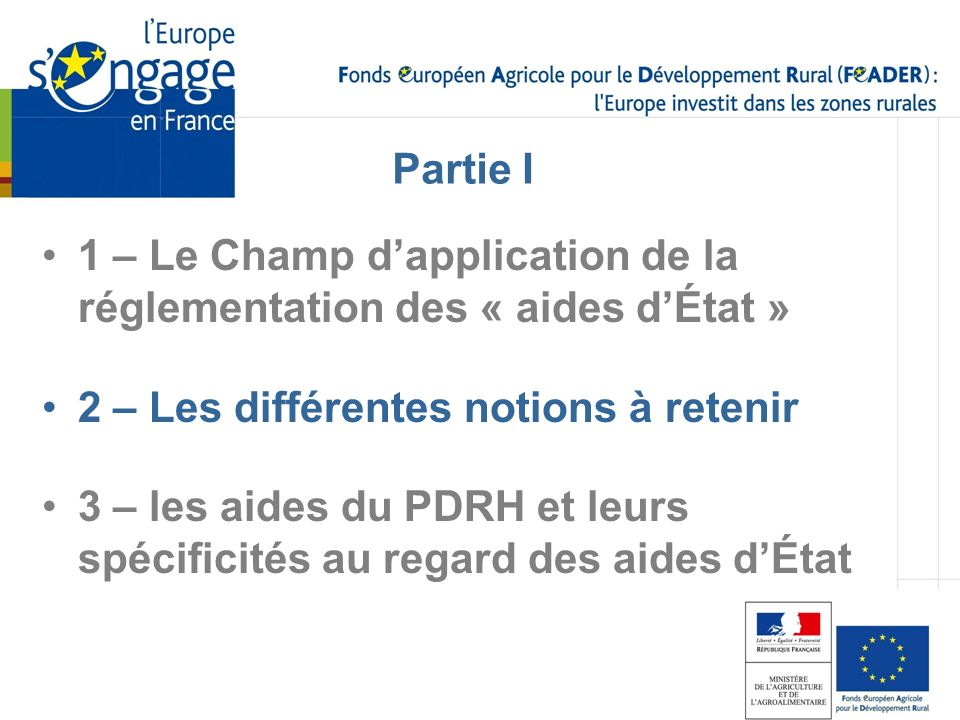 1 – Le Champ dapplication de la réglementation des « aides dÉtat » 2 – Les différentes notions à retenir 3 – les aides du PDRH et leurs spécificités a