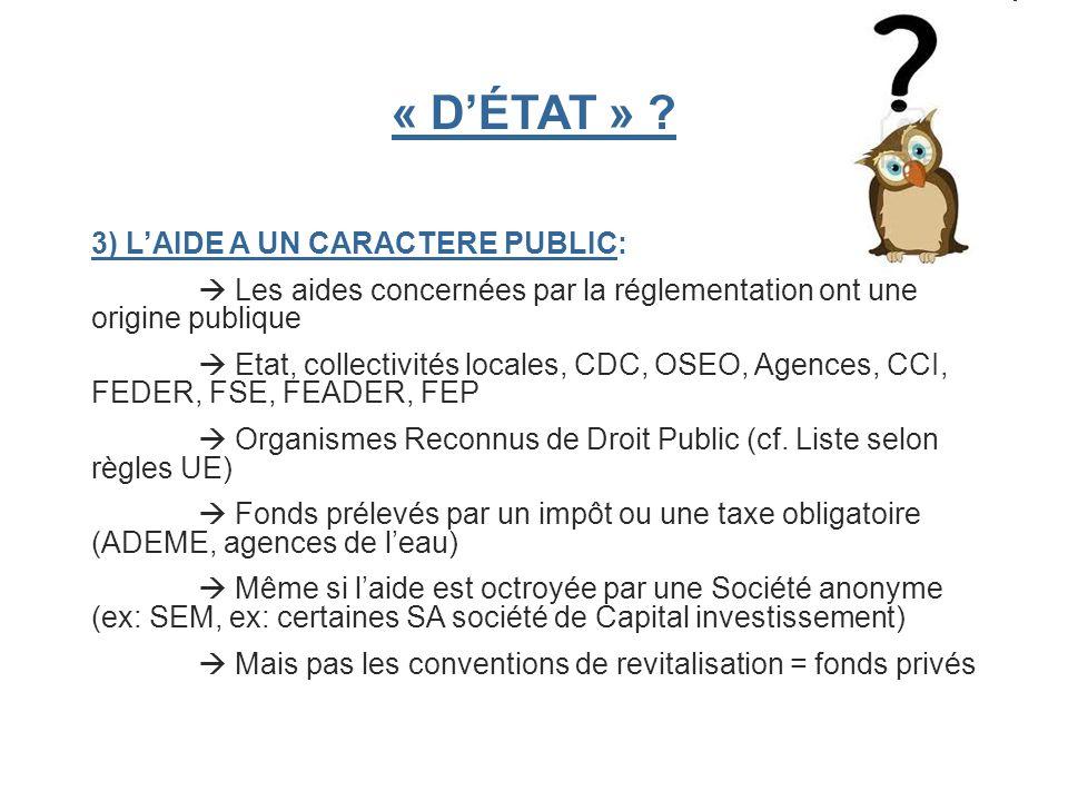 « DÉTAT » ? 3) LAIDE A UN CARACTERE PUBLIC: Les aides concernées par la réglementation ont une origine publique Etat, collectivités locales, CDC, OSEO