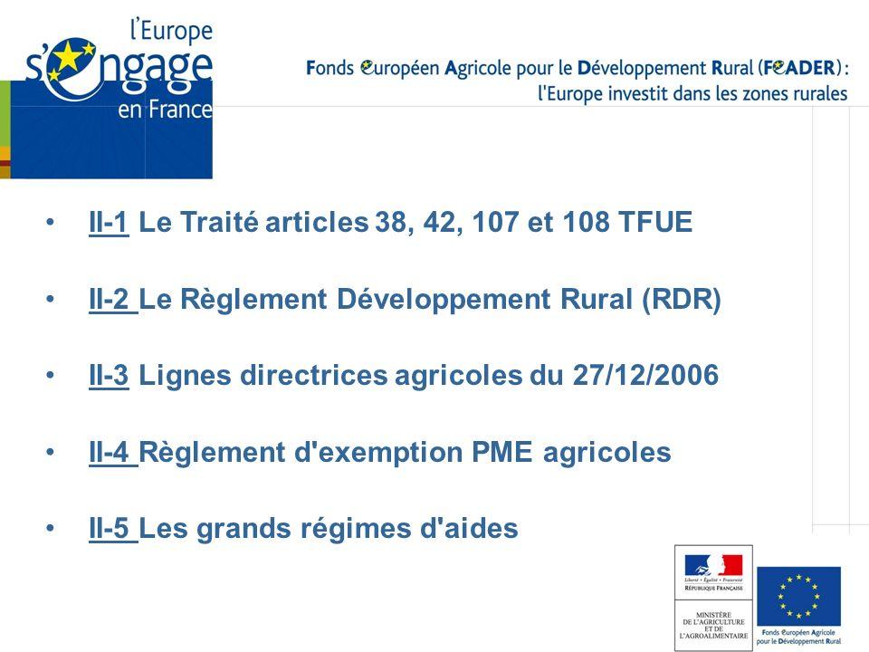 II-1 Le Traité articles 38, 42, 107 et 108 TFUE II-2 Le Règlement Développement Rural (RDR) II-3 Lignes directrices agricoles du 27/12/2006 II-4 Règle