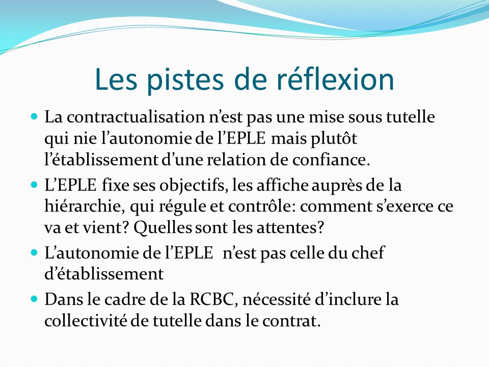 Les pistes de réflexion La contractualisation nest pas une mise sous tutelle qui nie lautonomie de lEPLE mais plutôt létablissement dune relation de confiance.