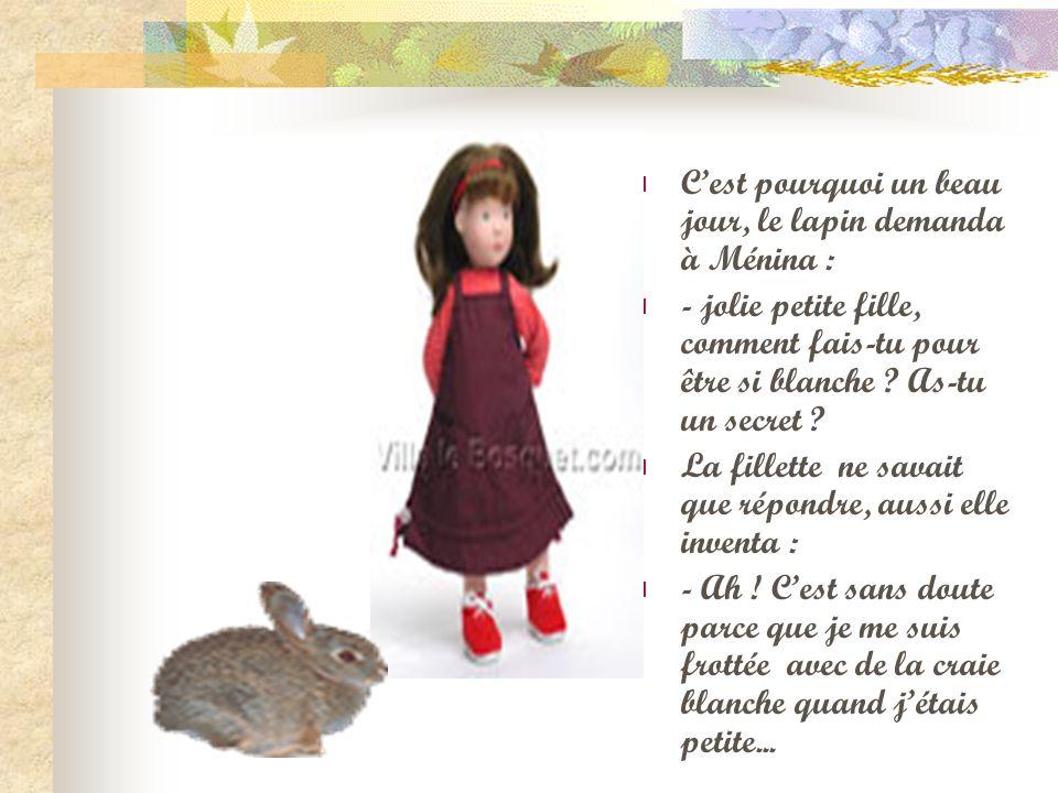 Cest pourquoi un beau jour, le lapin demanda à Ménina : - jolie petite fille, comment fais-tu pour être si blanche ? As-tu un secret ? La fillette ne