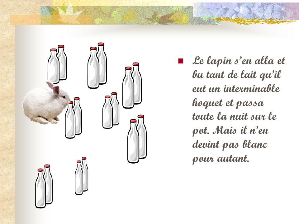 Le lapin sen alla et bu tant de lait quil eut un interminable hoquet et passa toute la nuit sur le pot. Mais il nen devint pas blanc pour autant.