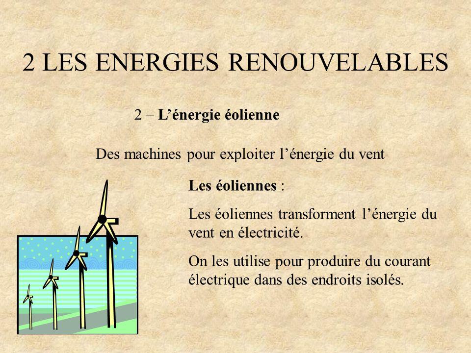 2 LES ENERGIES RENOUVELABLES 2 – Lénergie éolienne Des machines pour exploiter lénergie du vent Les éoliennes : Les éoliennes transforment lénergie du