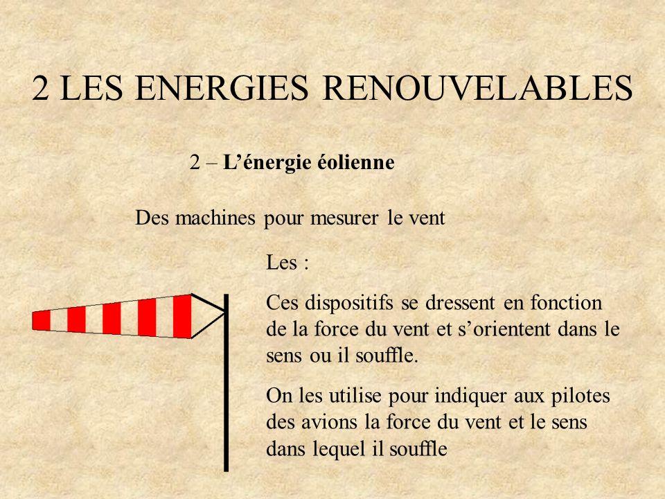2 LES ENERGIES RENOUVELABLES 2 – Lénergie éolienne Des machines pour mesurer le vent Les : Ces dispositifs se dressent en fonction de la force du vent