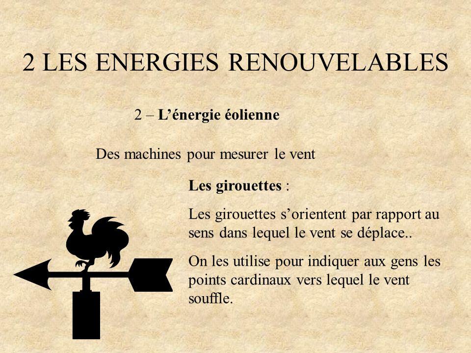 2 LES ENERGIES RENOUVELABLES 2 – Lénergie éolienne Des machines pour mesurer le vent Les girouettes : Les girouettes sorientent par rapport au sens da