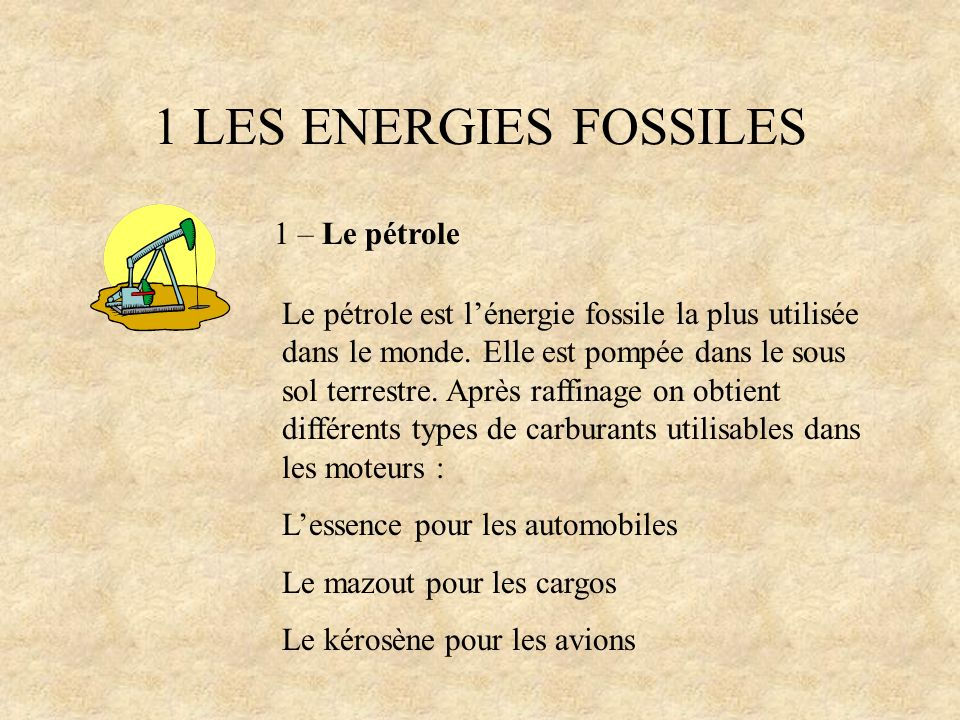 1 LES ENERGIES FOSSILES 1 – Le pétrole Le pétrole permet après raffinage, la fabrication dautres produits comme les huiles mécaniques, le caoutchouc synthétique ou le goudron qui permet de faire les routes.