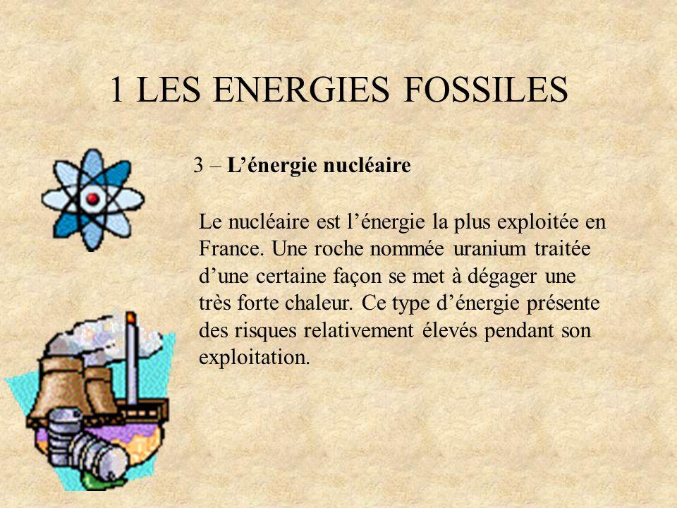 1 LES ENERGIES FOSSILES 3 – Lénergie nucléaire Le nucléaire est lénergie la plus exploitée en France. Une roche nommée uranium traitée dune certaine f