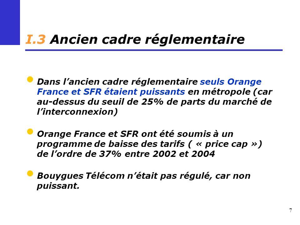 7 I.3 Ancien cadre réglementaire Dans lancien cadre réglementaire seuls Orange France et SFR étaient puissants en métropole (car au-dessus du seuil de 25% de parts du marché de linterconnexion) Orange France et SFR ont été soumis à un programme de baisse des tarifs ( « price cap ») de lordre de 37% entre 2002 et 2004 Bouygues Télécom nétait pas régulé, car non puissant.