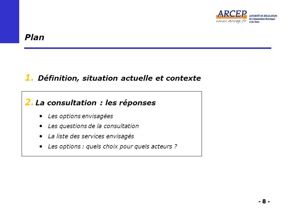 - 8 - Plan 1. Définition, situation actuelle et contexte 2. La consultation : les réponses Les options envisagées Les questions de la consultation La