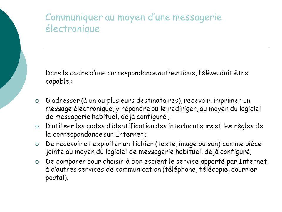 Communiquer au moyen dune messagerie électronique Dans le cadre dune correspondance authentique, lélève doit être capable : Dadresser (à un ou plusieurs destinataires), recevoir, imprimer un message électronique, y répondre ou le rediriger, au moyen du logiciel de messagerie habituel, déjà configuré ; Dutiliser les codes didentification des interlocuteurs et les règles de la correspondance sur Internet ; De recevoir et exploiter un fichier (texte, image ou son) comme pièce jointe au moyen du logiciel de messagerie habituel, déjà configuré; De comparer pour choisir à bon escient le service apporté par Internet, à dautres services de communication (téléphone, télécopie, courrier postal).