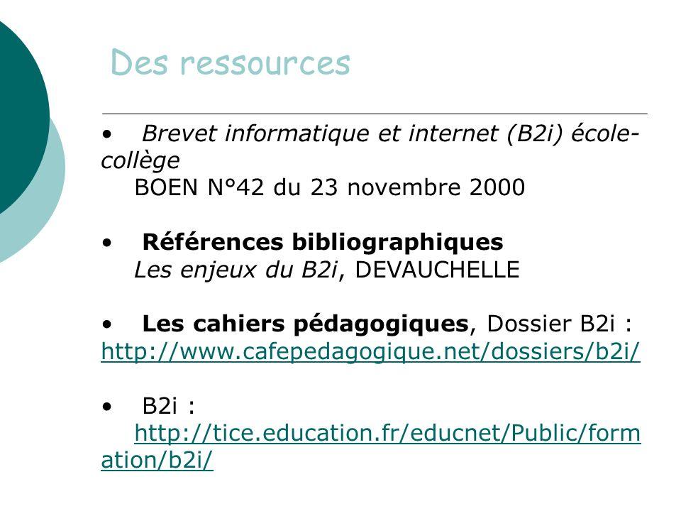 Des ressources Brevet informatique et internet (B2i) école- collège BOEN N°42 du 23 novembre 2000 Références bibliographiques Les enjeux du B2i, DEVAUCHELLE Les cahiers pédagogiques, Dossier B2i : http://www.cafepedagogique.net/dossiers/b2i/ http://www.cafepedagogique.net/dossiers/b2i/ B2i : http://tice.education.fr/educnet/Public/form ation/b2i/