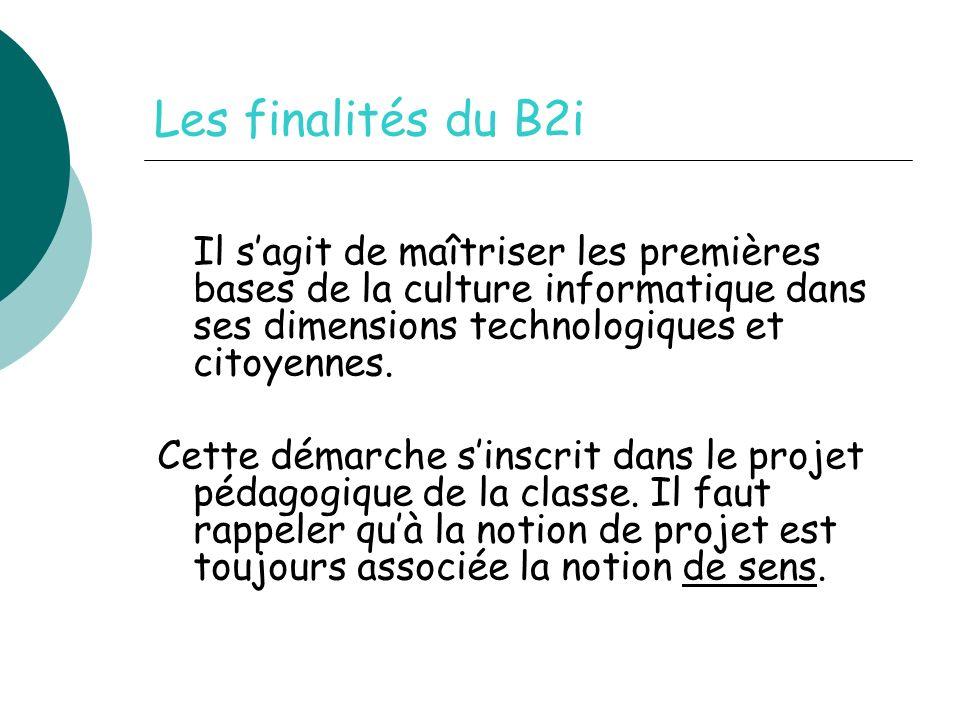 Les finalités du B2i Il sagit de maîtriser les premières bases de la culture informatique dans ses dimensions technologiques et citoyennes.