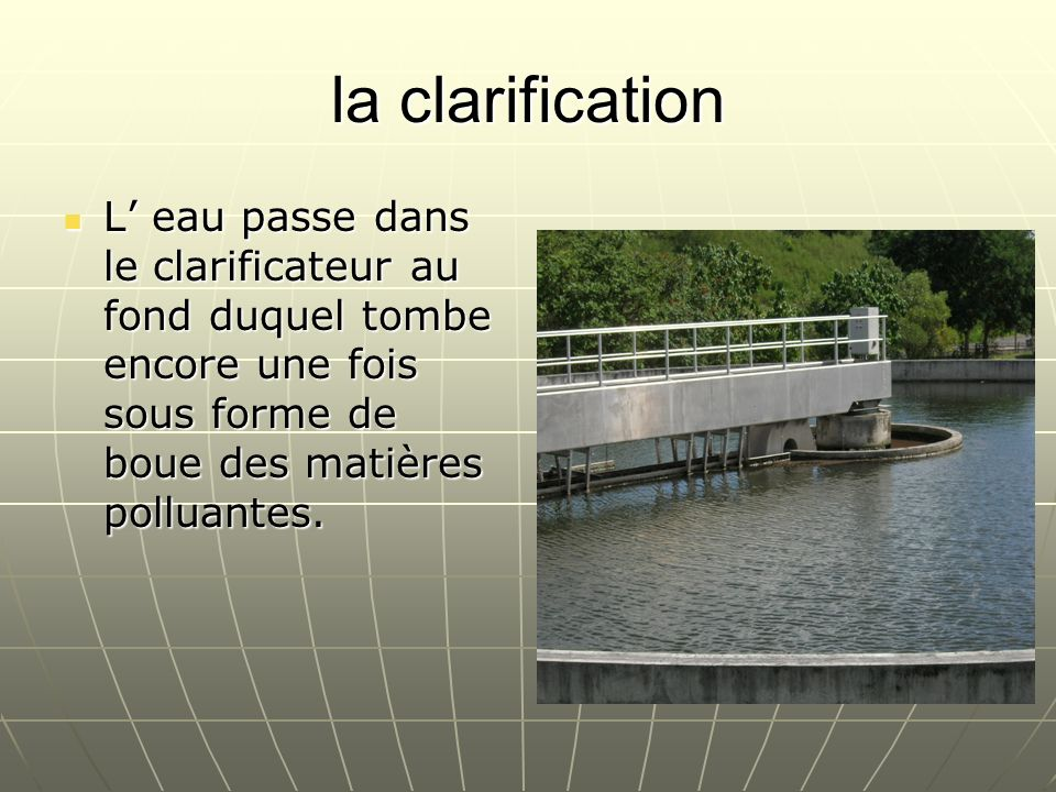 la clarification L eau passe dans le clarificateur au fond duquel tombe encore une fois sous forme de boue des matières polluantes. L eau passe dans l