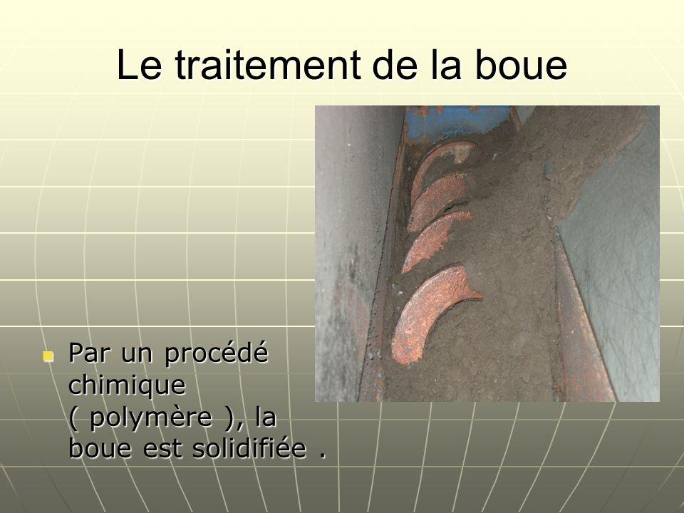 Le traitement de la boue Par un procédé chimique ( polymère ), la boue est solidifiée. Par un procédé chimique ( polymère ), la boue est solidifiée.