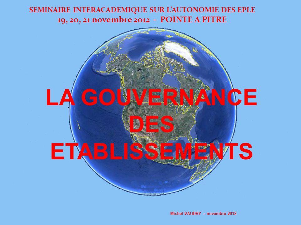 SEMINAIRE INTERACADEMIQUE SUR LAUTONOMIE DES EPLE 19, 20, 21 novembre 2012 - POINTE A PITRE LA GOUVERNANCE DES ETABLISSEMENTS Michel VAUDRY – novembre 2012