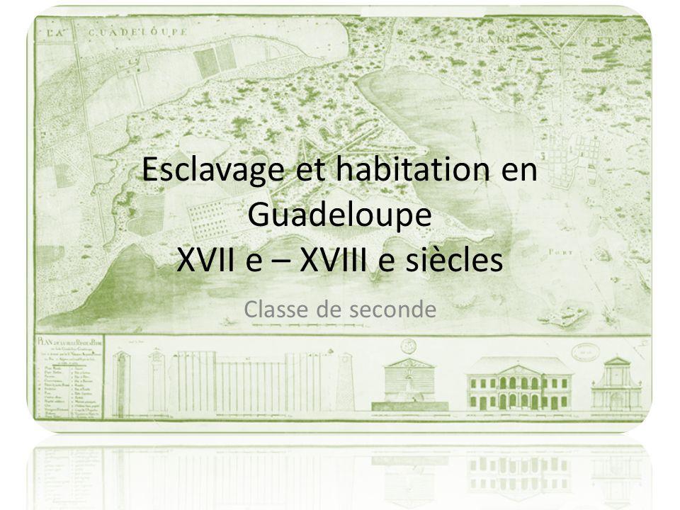 Esclavage et habitation en Guadeloupe XVII e – XVIII e siècles Classe de seconde