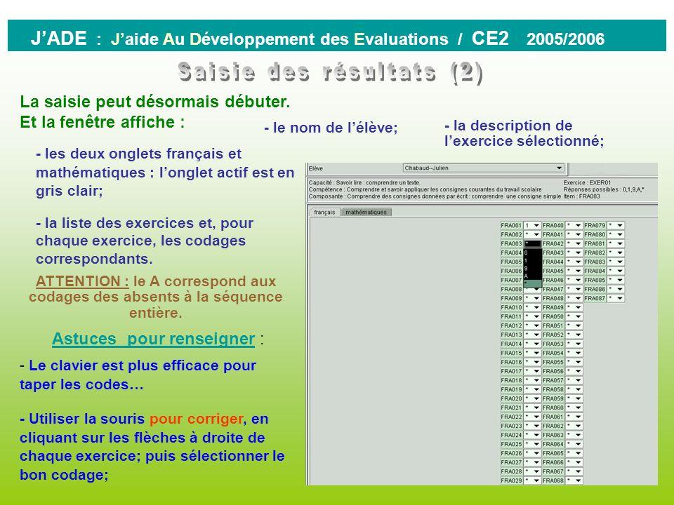 0 JADE : Jaide Au Développement des Evaluations / CE2 2005/2006 Attention Pour pouvoir saisir les résultats, il est indispensable davoir auparavant bi