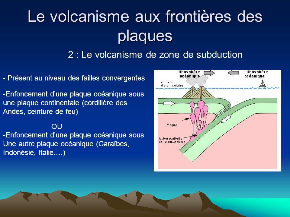 Le volcanisme aux frontières des plaques 2 : Le volcanisme de zone de subduction - Présent au niveau des failles convergentes -Enfoncement dune plaque