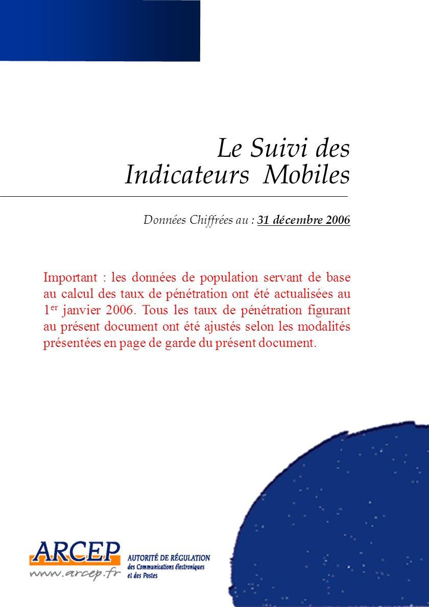 Le Suivi des Indicateurs Mobiles Données Chiffrées au : 31 décembre 2006 Important : les données de population servant de base au calcul des taux de pénétration ont été actualisées au 1 er janvier 2006.