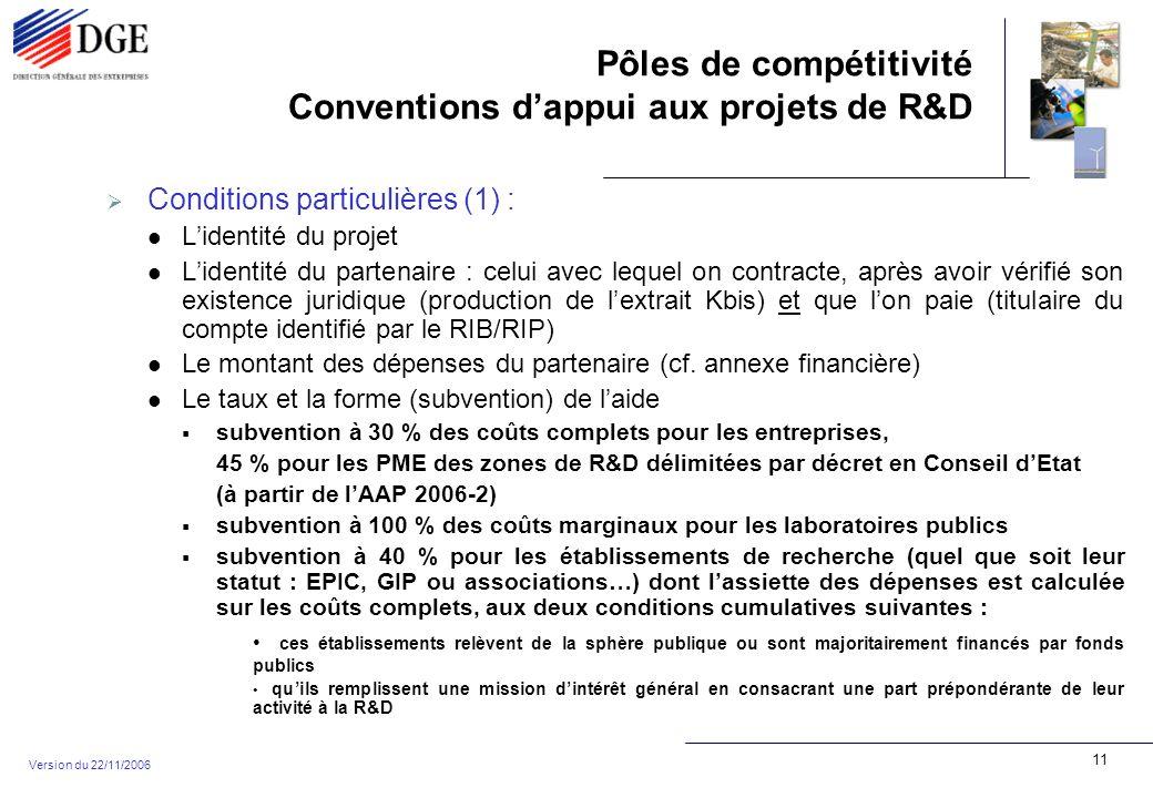 Pôles de compétitivité Conventions dappui aux projets de R&D Version du 22/11/2006 11 Conditions particulières (1) : Lidentité du projet Lidentité du partenaire : celui avec lequel on contracte, après avoir vérifié son existence juridique (production de lextrait Kbis) et que lon paie (titulaire du compte identifié par le RIB/RIP) Le montant des dépenses du partenaire (cf.