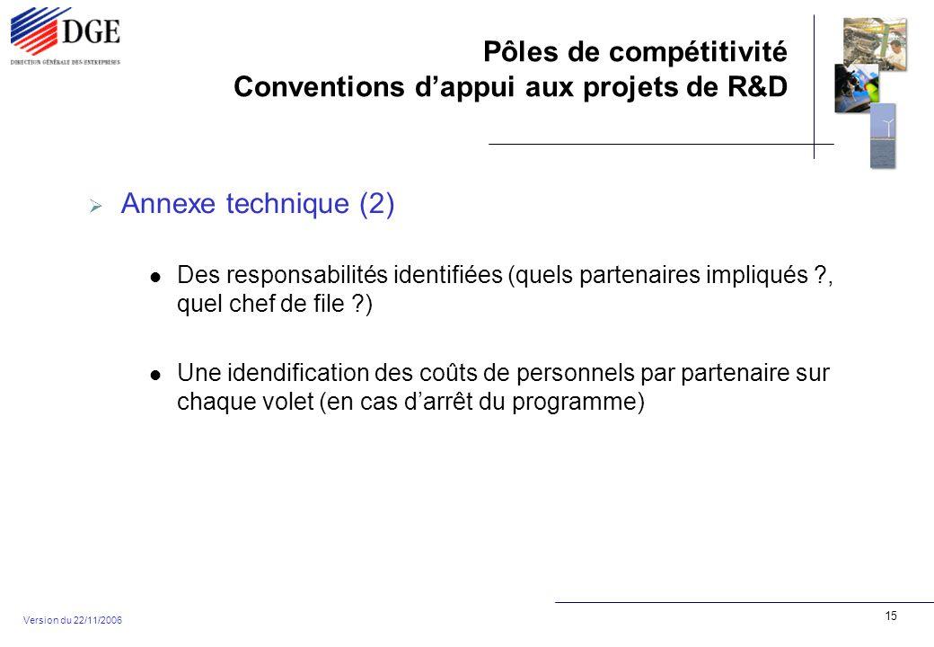 Pôles de compétitivité Conventions dappui aux projets de R&D Version du 22/11/2006 15 Annexe technique (2) Des responsabilités identifiées (quels partenaires impliqués , quel chef de file ) Une idendification des coûts de personnels par partenaire sur chaque volet (en cas darrêt du programme)