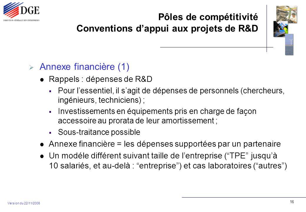 Pôles de compétitivité Conventions dappui aux projets de R&D Version du 22/11/2006 16 Annexe financière (1) Rappels : dépenses de R&D Pour lessentiel, il sagit de dépenses de personnels (chercheurs, ingénieurs, techniciens) ; Investissements en équipements pris en charge de façon accessoire au prorata de leur amortissement ; Sous-traitance possible Annexe financière = les dépenses supportées par un partenaire Un modéle différent suivant taille de lentreprise (TPE jusquà 10 salariés, et au-delà : entreprise) et cas laboratoires (autres)