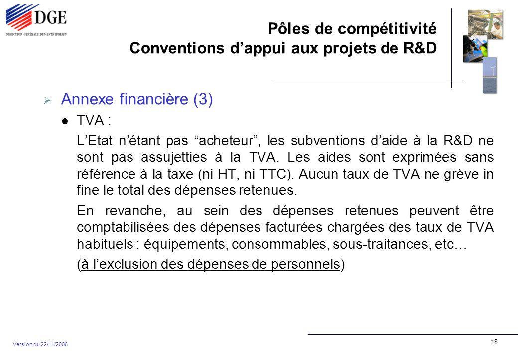 Pôles de compétitivité Conventions dappui aux projets de R&D Version du 22/11/2006 18 Annexe financière (3) TVA : LEtat nétant pas acheteur, les subventions daide à la R&D ne sont pas assujetties à la TVA.