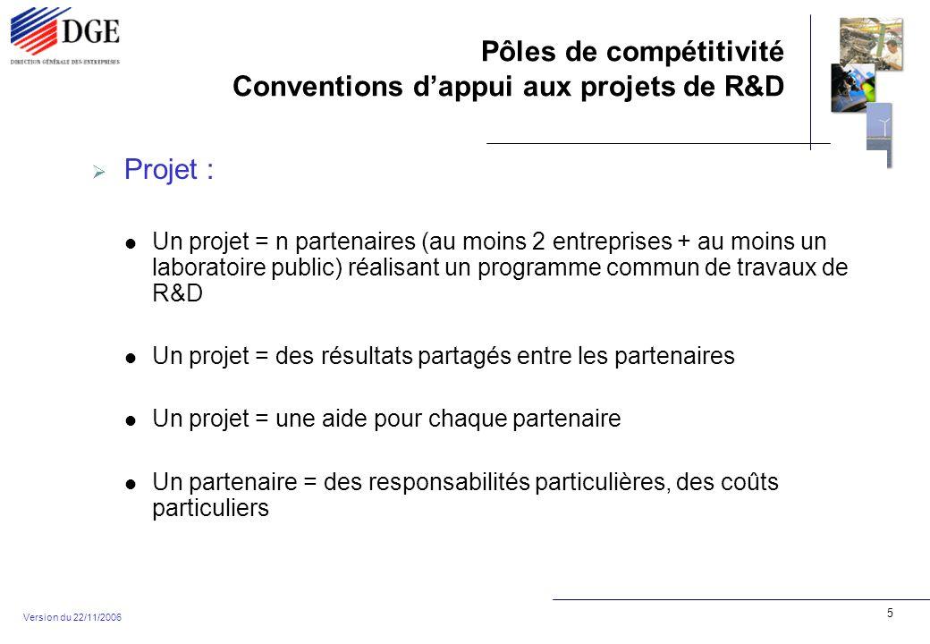 Pôles de compétitivité Conventions dappui aux projets de R&D Version du 22/11/2006 6 Passer de «projet» à «conventions» : un programme commun de travaux de R&D = une annexe technique commune un partenaire = des coûts particuliers = une annexe financière spécifique une aide pour chaque partenaire = une convention particulière par partenaire (montant des dépenses prises en compte, taux daide / subvention, paiements, etc..) des résultats partagés entre les partenaires = un accord de partage entre les partenaires + des conditions générales