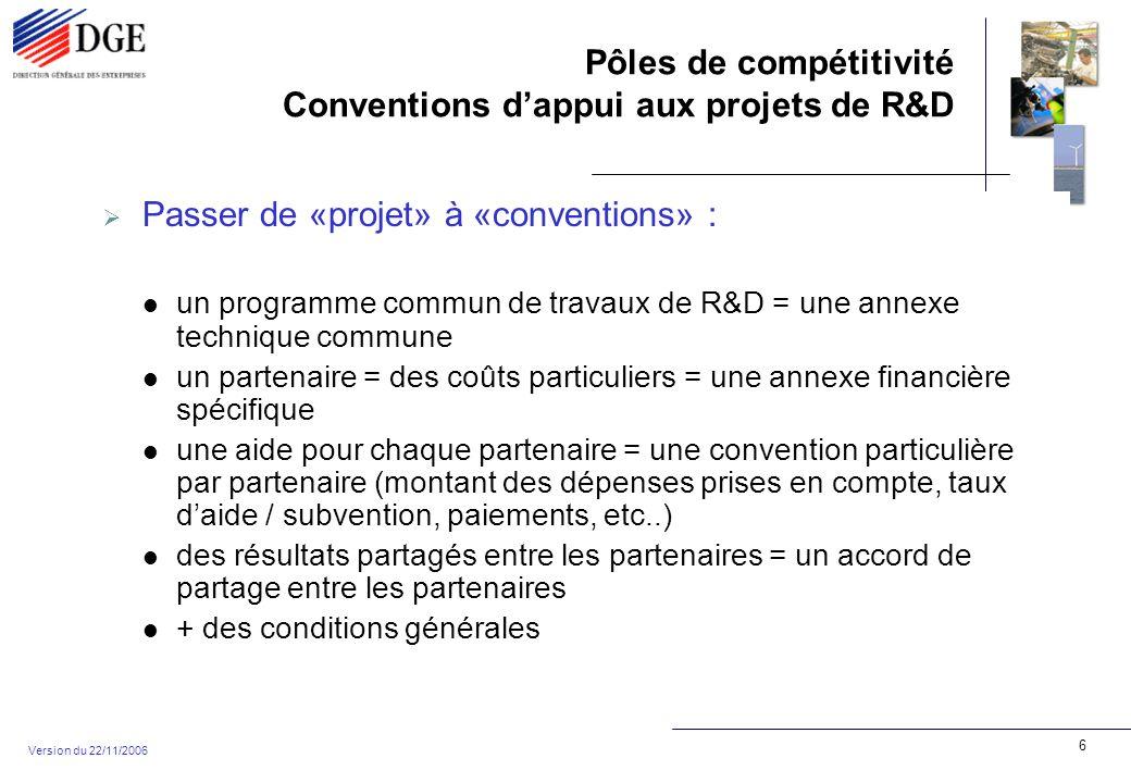 Pôles de compétitivité Conventions dappui aux projets de R&D Version du 22/11/2006 17 Annexe financière (2) Attention aux coûts horaires (au delà de 65 /heure …!) Attention au nombre dheures exposé Sous-traitance : Attention à la sous-traitance par les laboratoires (pris en charge à 100 %...) Ne doit pas dépasser sauf exception 50 % des dépenses du partenaire etc…