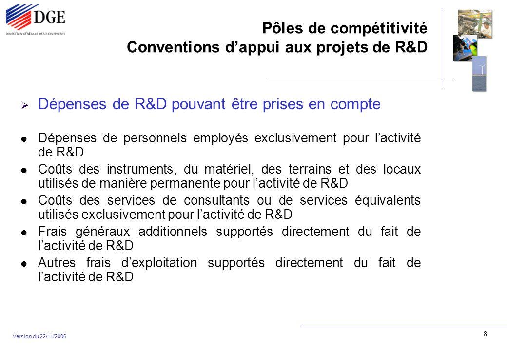 Pôles de compétitivité Conventions dappui aux projets de R&D Version du 22/11/2006 8 Dépenses de R&D pouvant être prises en compte Dépenses de personnels employés exclusivement pour lactivité de R&D Coûts des instruments, du matériel, des terrains et des locaux utilisés de manière permanente pour lactivité de R&D Coûts des services de consultants ou de services équivalents utilisés exclusivement pour lactivité de R&D Frais généraux additionnels supportés directement du fait de lactivité de R&D Autres frais dexploitation supportés directement du fait de lactivité de R&D