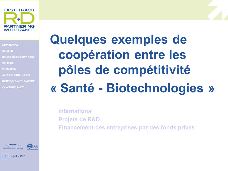 10 juillet 2007 LYONBIOPOLE MEDICEN INNOVATIONS THERAPEUTIQUES ORPHEME PRODINNOV ATLANTIC BIOTHERAPIES NUTRITION SANTE LONGEVITE CANCER BIO-SANTE 12 Financeurs CR, OSEO, CG CCI Syndicats Professionels Universités Valo.