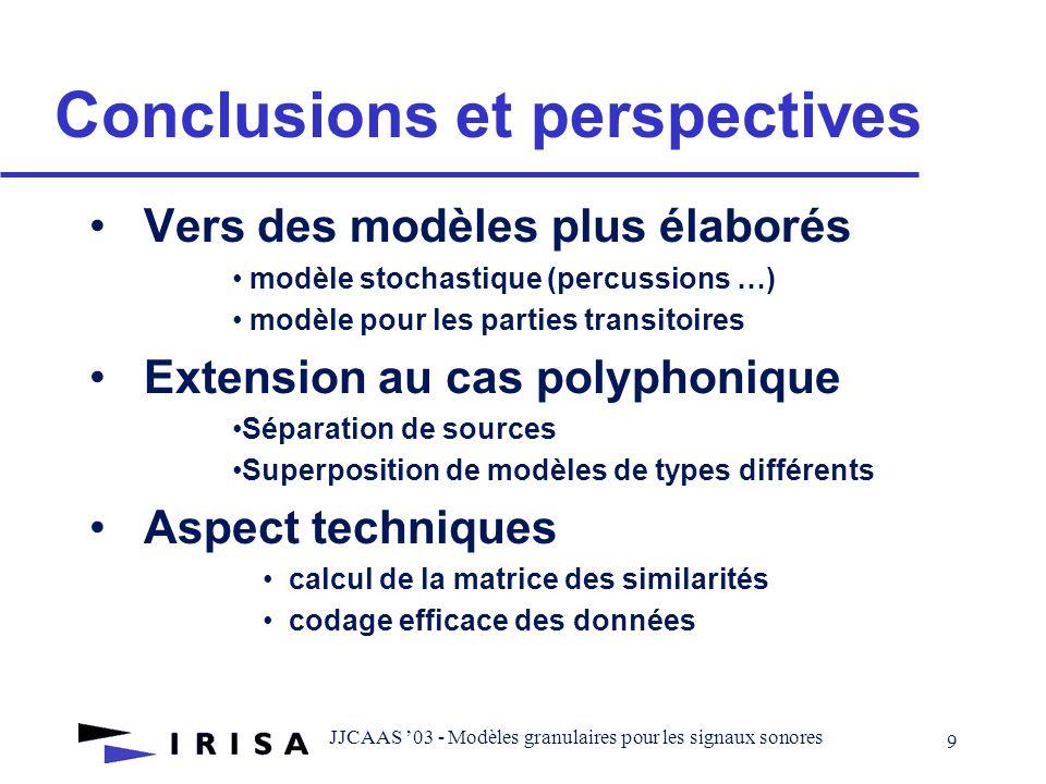 JJCAAS 03 - Modèles granulaires pour les signaux sonores 9 Conclusions et perspectives Vers des modèles plus élaborés modèle stochastique (percussions …) modèle pour les parties transitoires Extension au cas polyphonique Séparation de sources Superposition de modèles de types différents Aspect techniques calcul de la matrice des similarités codage efficace des données
