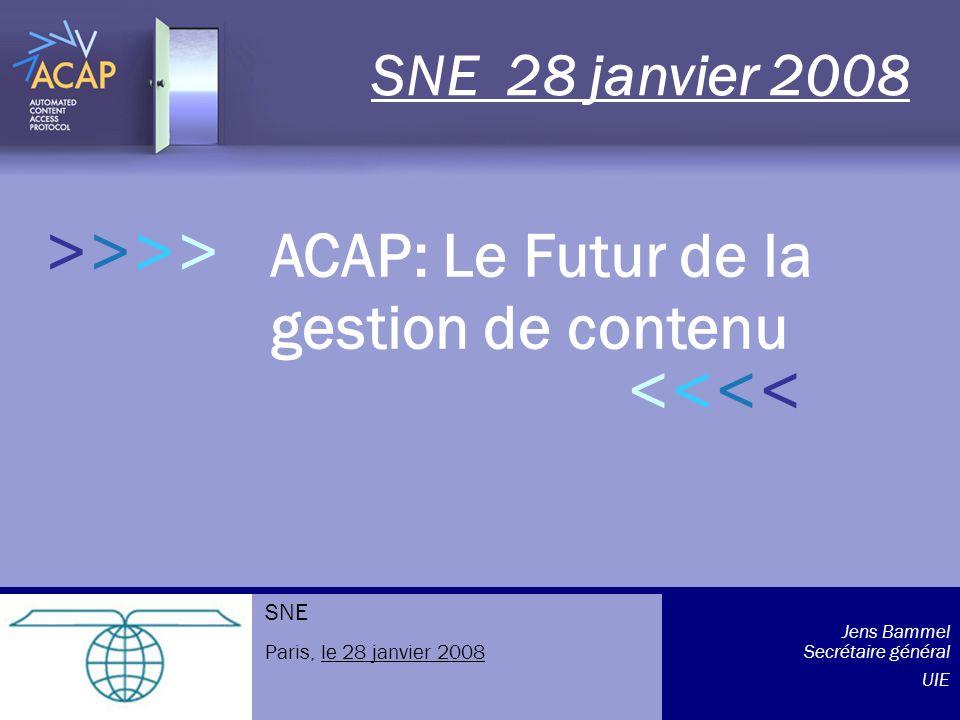 >>>> ACAP: Le Futur de la gestion de contenu SNE 28 janvier 2008 >>>>>>>> Jens Bammel Secrétaire général UIE SNE Paris, le 28 janvier 2008