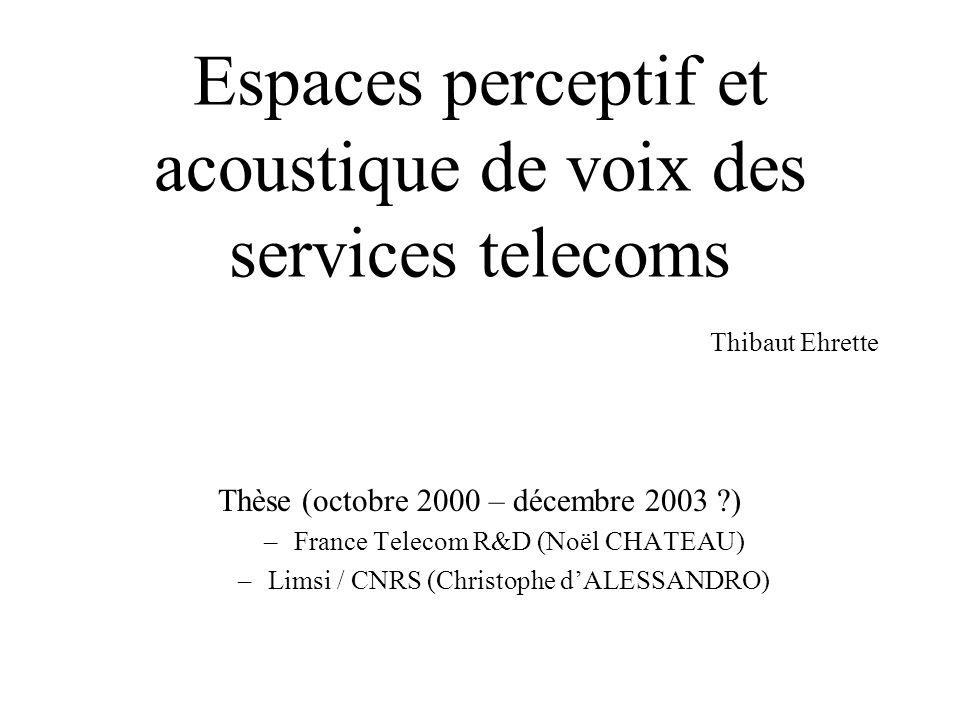 Espaces perceptif et acoustique de voix des services telecoms Thibaut Ehrette Thèse (octobre 2000 – décembre 2003 ?) –France Telecom R&D (Noël CHATEAU