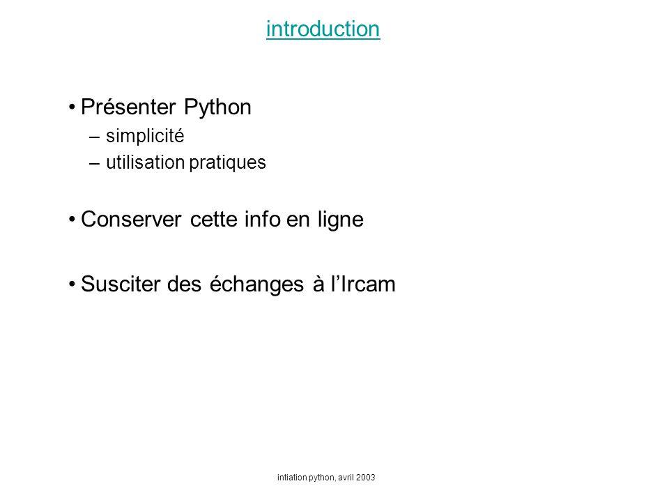 intiation python, avril 2003 introduction Présenter Python –simplicité –utilisation pratiques Conserver cette info en ligne Susciter des échanges à lIrcam