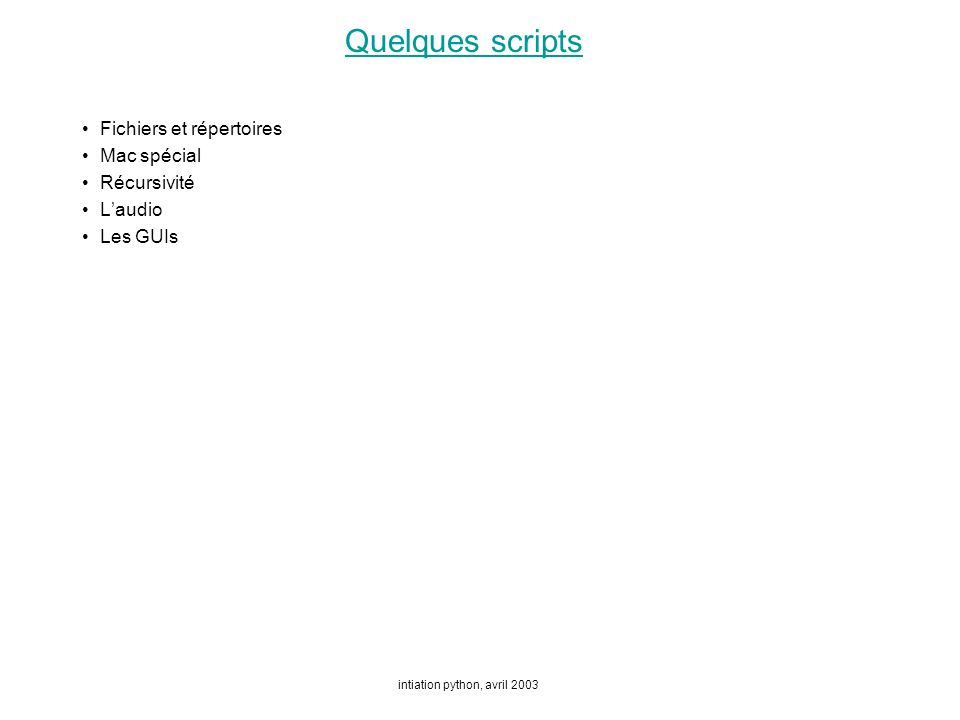intiation python, avril 2003 Quelques scripts Fichiers et répertoires Mac spécial Récursivité Laudio Les GUIs