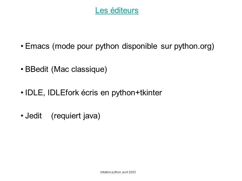 intiation python, avril 2003 Les éditeurs Emacs (mode pour python disponible sur python.org) BBedit (Mac classique) IDLE, IDLEfork écris en python+tkinter Jedit (requiert java)