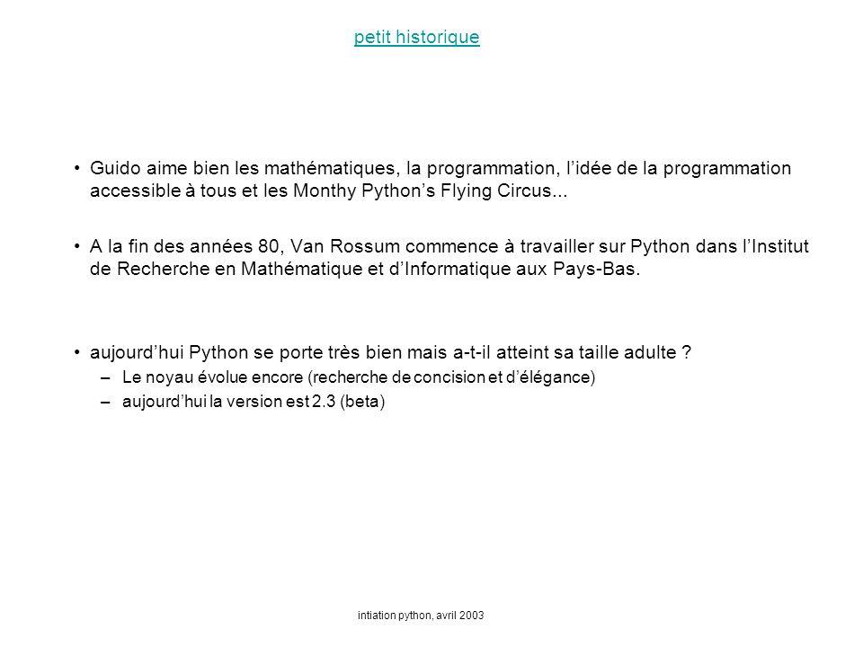 intiation python, avril 2003 petit historique Guido aime bien les mathématiques, la programmation, lidée de la programmation accessible à tous et les Monthy Pythons Flying Circus...