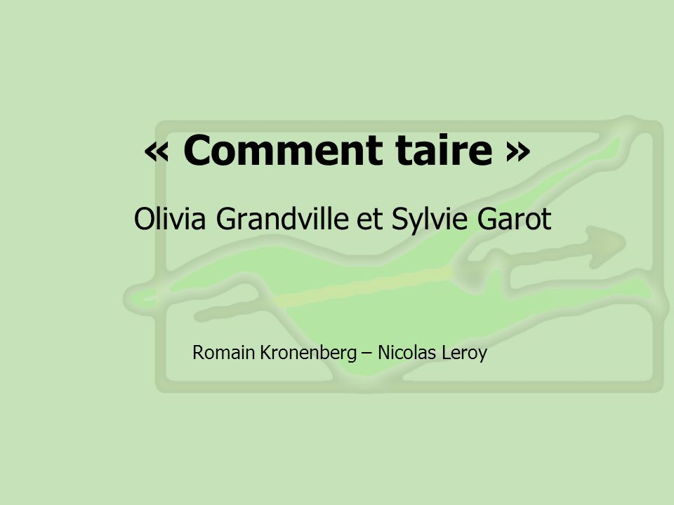 « Comment taire » Olivia Grandville et Sylvie Garot Romain Kronenberg – Nicolas Leroy