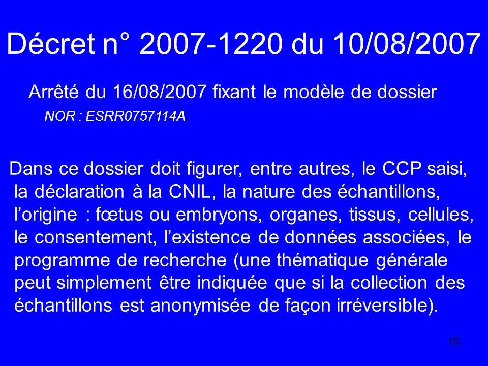 10 Décret n° 2007-1220 du 10/08/2007 Arrêté du 16/08/2007 fixant le modèle de dossier NOR : ESRR0757114A Dans ce dossier doit figurer, entre autres, le CCP saisi, la déclaration à la CNIL, la nature des échantillons, lorigine : fœtus ou embryons, organes, tissus, cellules, le consentement, lexistence de données associées, le programme de recherche (une thématique générale peut simplement être indiquée que si la collection des échantillons est anonymisée de façon irréversible).