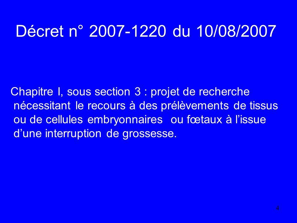 4 Décret n° 2007-1220 du 10/08/2007 Chapitre I, sous section 3 : projet de recherche nécessitant le recours à des prélèvements de tissus ou de cellules embryonnaires ou fœtaux à lissue dune interruption de grossesse.