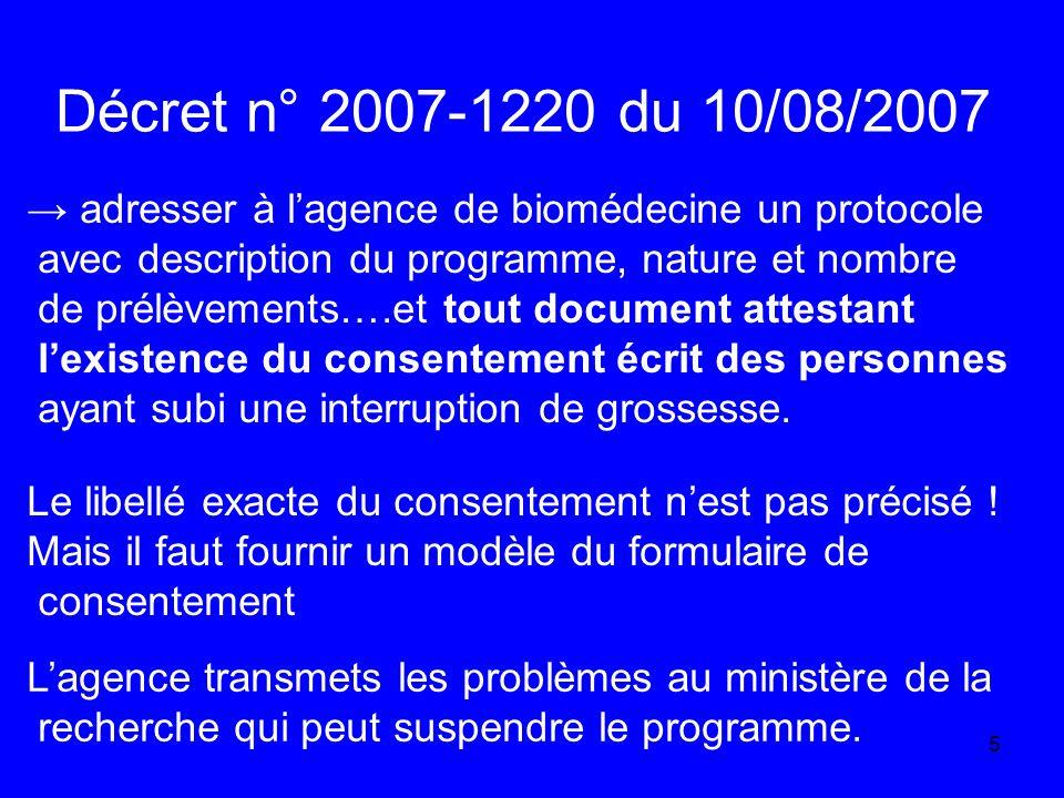 5 Décret n° 2007-1220 du 10/08/2007 adresser à lagence de biomédecine un protocole avec description du programme, nature et nombre de prélèvements….et tout document attestant lexistence du consentement écrit des personnes ayant subi une interruption de grossesse.